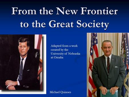 From the New Frontier to the Great Society Adapted from a work created by the University of Nebraska at Omaha Michael Quinoes.