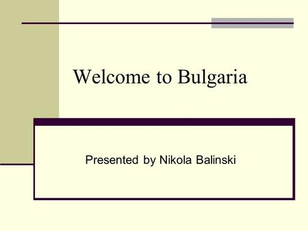 Welcome to Bulgaria Presented by Nikola Balinski.