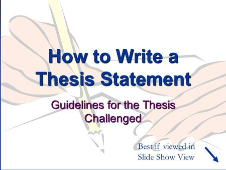 How to Write a Thesis Statement Guidelines for the Thesis Challenged Best if viewed in Slide Show View.