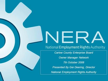 Carlow County Enterprise Board Owner Manager Network 7th October 2008 Presented By Ger Deering, Director National Employment Rights Authority.