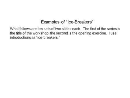 Examples of Ice-Breakers What follows are ten sets of two slides each. The first of the series is the title of the workshop; the second is the opening.