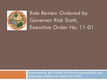 Rule Review Ordered by Governor Rick Scott, Executive Order No. 11-01 Prepared by the Office of Fiscal Accountability and Regulatory Reform to Assist the.