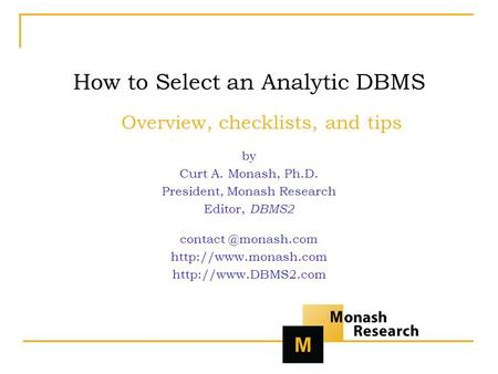 How to Select an Analytic DBMS Overview, checklists, and tips by Curt A. Monash, Ph.D. President, Monash Research Editor, DBMS2