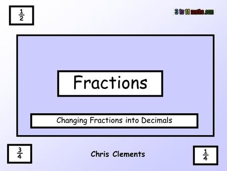 ½ ¾ Chris Clements Fractions Changing Fractions into Decimals ¼