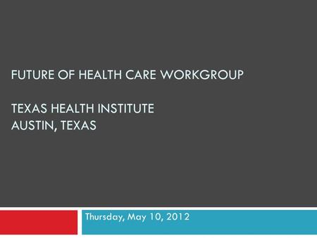 FUTURE OF HEALTH CARE WORKGROUP TEXAS HEALTH INSTITUTE AUSTIN, TEXAS Thursday, May 10, 2012.