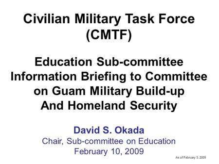 -----DRAFT----- As of February 5, 2009 Civilian Military Task Force (CMTF) Education Sub-committee Information Briefing to Committee on Guam Military Build-up.