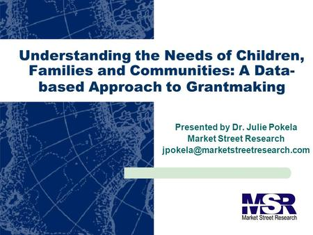 Understanding the Needs of Children, Families and Communities: A Data- based Approach to Grantmaking Presented by Dr. Julie Pokela Market Street Research.