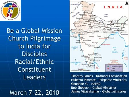 Be a Global Mission Church Pilgrimage to India for Disciples Racial/Ethnic Constituent Leaders March 7-22, 2010 Timothy James – National Convocation Huberto.
