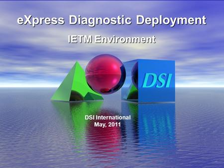 6/16/2008 eXpress Diagnostic Deployment IETM Environment DSI International May, 2011.