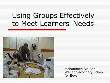 1 Using Groups Effectively to Meet Learners Needs Mohammed Bin Abdul Wahab Secondary School for Boys.