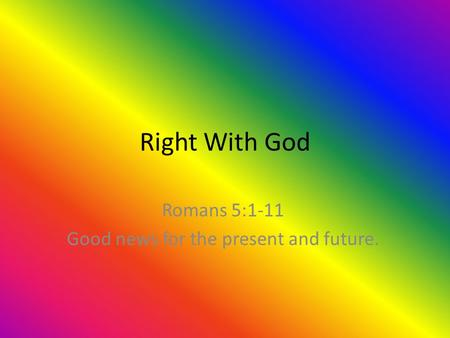 Right With God Romans 5:1-11 Good news for the present and future.