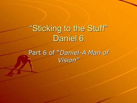 Sticking to the Stuff Daniel 6 Part 6 of Daniel-A Man of Vision.