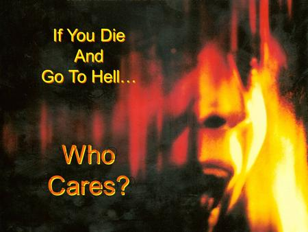 If You Die And Go To Hell… If You Die And Go To Hell… Who Cares? Who Cares?