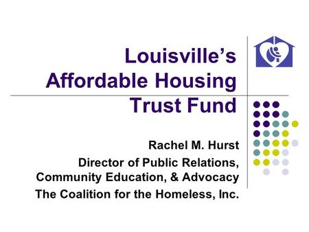 Louisvilles Affordable Housing Trust Fund Rachel M. Hurst Director of Public Relations, Community Education, & Advocacy The Coalition for the Homeless,