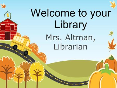 Welcome to your Library Mrs. Altman, Librarian. Procedures There are procedures that we follow when we come to the library. If we all follow these procedures,