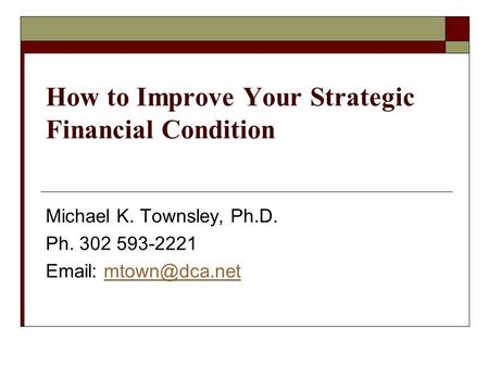 How to Improve Your Strategic Financial Condition Michael K. Townsley, Ph.D. Ph. 302 593-2221