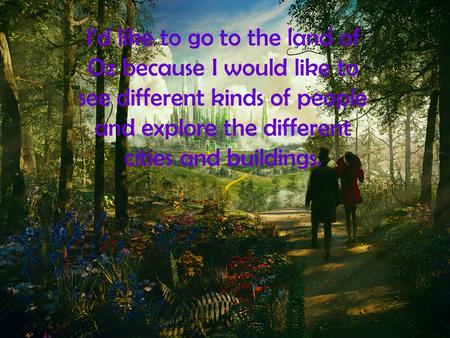 Id like to go to the land of Oz because I would like to see different kinds of people and explore the different cities and buildings.