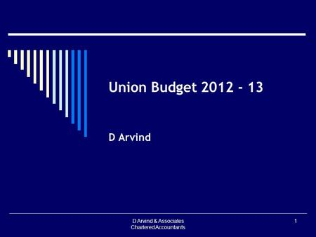 Union Budget 2012 - 13 D Arvind D Arvind & Associates Chartered Accountants 1.
