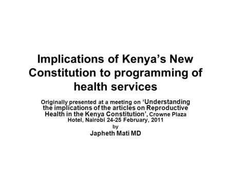 Implications of Kenyas New Constitution to programming of health services Originally presented at a meeting on Understanding the implications of the articles.