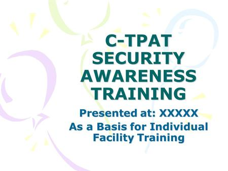 C-TPAT SECURITY AWARENESS TRAINING Presented at: XXXXX As a Basis for Individual Facility Training.