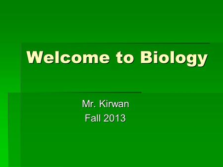 Welcome to Biology Mr. Kirwan Mr. Kirwan Fall 2013 Fall 2013.