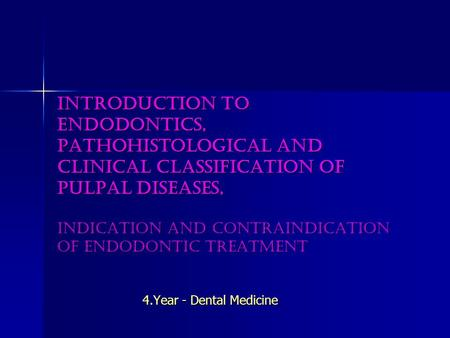 Introduction to endodontics, pathohistological and clinical classification of pulpal diseases, indication and contraindication of endodontic treatment.