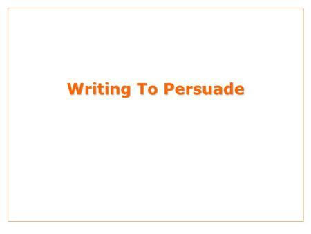Writing To Persuade. THE BASIS OF PERSUASIVE SALES MESSAGES - IDENTIFYING OBJECTIVES 1. What product or service is being promoted? (the subject) What.