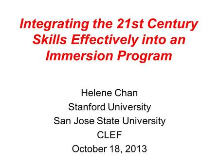 Integrating the 21st Century Skills Effectively into an Immersion Program Helene Chan Stanford University San Jose State University CLEF October 18, 2013.