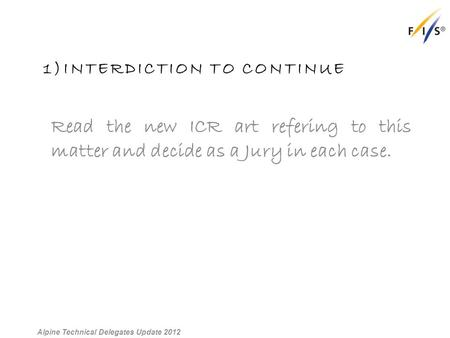 1)INTERDICTION TO CONTINUE Read the new ICR art refering to this matter and decide as a Jury in each case. Alpine Technical Delegates Update 2012.