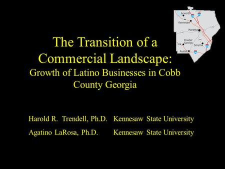 The Transition of a Commercial Landscape: Growth of Latino Businesses in Cobb County Georgia Harold R. Trendell, Ph.D. Kennesaw State University Agatino.