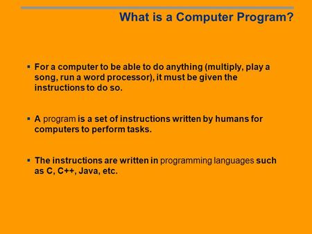 What is a Computer Program? For a computer to be able to do anything (multiply, play a song, run a word processor), it must be given the instructions.