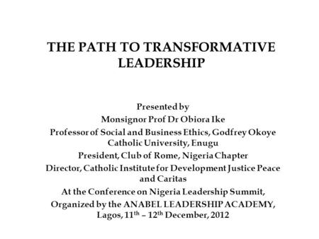 THE PATH TO TRANSFORMATIVE LEADERSHIP Presented by Monsignor Prof Dr Obiora Ike Professor of Social and Business Ethics, Godfrey Okoye Catholic University,