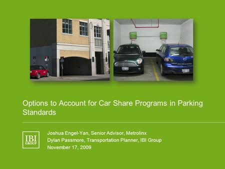 Name of Presentation Options to Account for Car Share Programs in Parking Standards Joshua Engel-Yan, Senior Advisor, Metrolinx Dylan Passmore, Transportation.