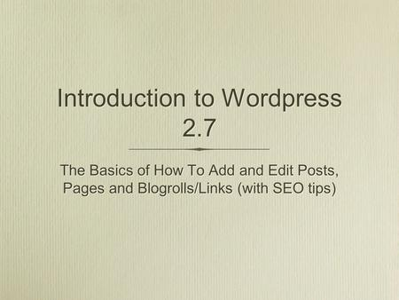 Introduction to Wordpress 2.7 The Basics of How To Add and Edit Posts, Pages and Blogrolls/Links (with SEO tips)