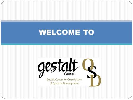 WELCOME TO. A word from our OSD Center President … The Gestalt Center for Organization & Systems Development, familiarly referred to as the OSD Center,