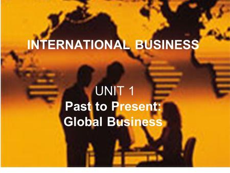 1 Can YOU define it? INTERNATIONAL BUSINESS UNIT 1 Past to Present: Global Business.