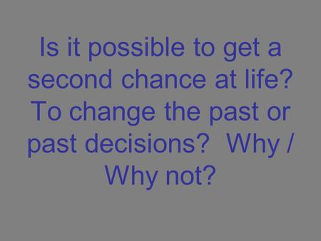 Is it possible to get a second chance at life? To change the past or past decisions? Why / Why not?