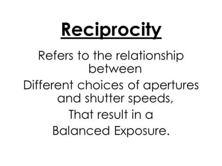 Reciprocity Refers to the relationship between Different choices of apertures and shutter speeds, That result in a Balanced Exposure.
