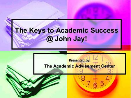 The Keys to Academic John Jay! Presented by: The Academic Advisement Center.