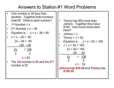 Answers to Station #1 Word Problems One number is 36 less than another. Together both numbers total 90. What is each number? 1 st Number = x 2 nd Number.