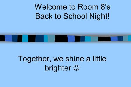 Welcome to Room 8s Back to School Night! Together, we shine a little brighter.