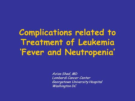 Complications related to Treatment of Leukemia Fever and Neutropenia Aziza Shad, MD Lombardi Cancer Center Georgetown University Hospital Washington DC.