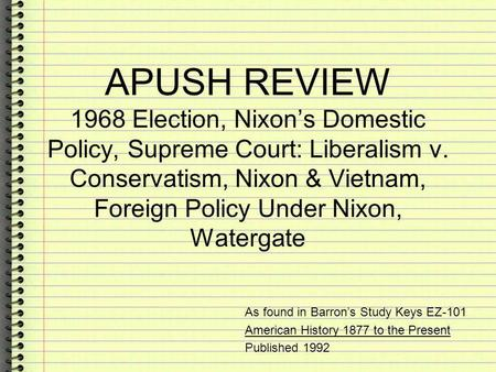 APUSH REVIEW 1968 Election, Nixons Domestic Policy, Supreme Court: Liberalism v. Conservatism, Nixon & Vietnam, Foreign Policy Under Nixon, Watergate As.
