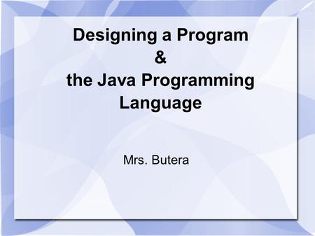 Designing a Program & the Java Programming Language Mrs. Butera.