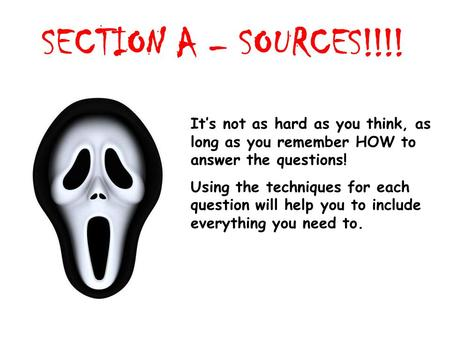 SECTION A – SOURCES!!!! Its not as hard as you think, as long as you remember HOW to answer the questions! Using the techniques for each question will.