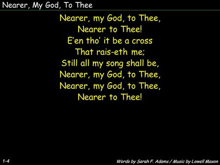 Nearer, My God, To Thee 1-4 Nearer, my God, to Thee, Nearer to Thee! Een tho it be a cross That rais-eth me; Still all my song shall be, Nearer, my God,