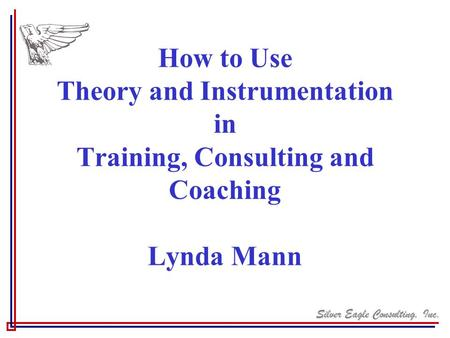 Silver Eagle Consulting, Inc. How to Use Theory and Instrumentation in Training, Consulting and Coaching Lynda Mann.