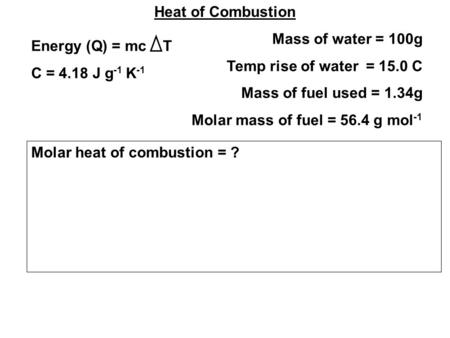 Heat of Combustion Mass of water = 100g Temp rise of water = 15.0 C Mass of fuel used = 1.34g Molar mass of fuel = 56.4 g mol -1 Energy (Q) = mc T C =