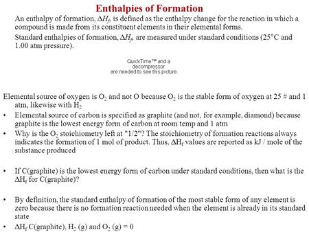 Enthalpies of Formation An enthalpy of formation, H f, is defined as the enthalpy change for the reaction in which a compound is made from its constituent.