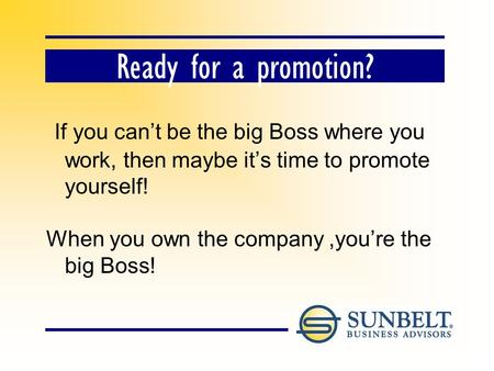 Ready for a promotion? If you cant be the big Boss where you work, then maybe its time to promote yourself! When you own the company,youre the big Boss!